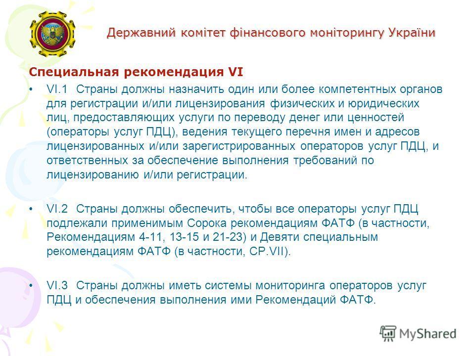 Державний комітет фінансового моніторингу України Специальная рекомендация VI VI.1Страны должны назначить один или более компетентных органов для регистрации и/или лицензирования физических и юридических лиц, предоставляющих услуги по переводу денег