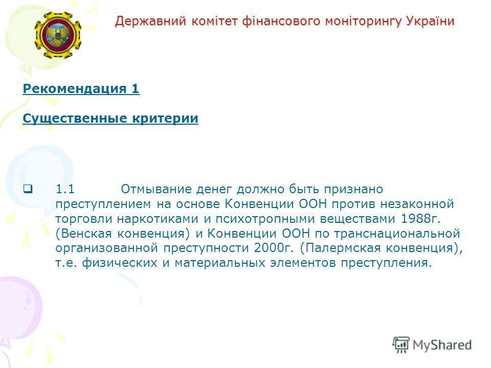 Державний комітет фінансового моніторингу України Рекомендация 1 Существенные критерии 1.1Отмывание денег должно быть признано преступлением на основе Конвенции ООН против незаконной торговли наркотиками и психотропными веществами 1988г. (Венская кон