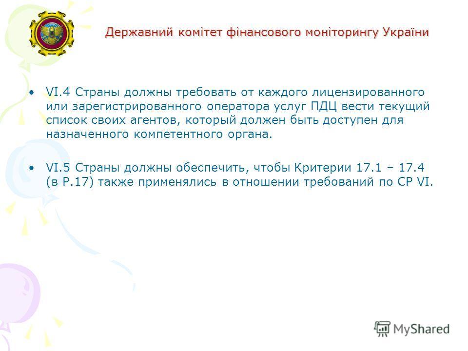 Державний комітет фінансового моніторингу України VI.4Страны должны требовать от каждого лицензированного или зарегистрированного оператора услуг ПДЦ вести текущий список своих агентов, который должен быть доступен для назначенного компетентного орга