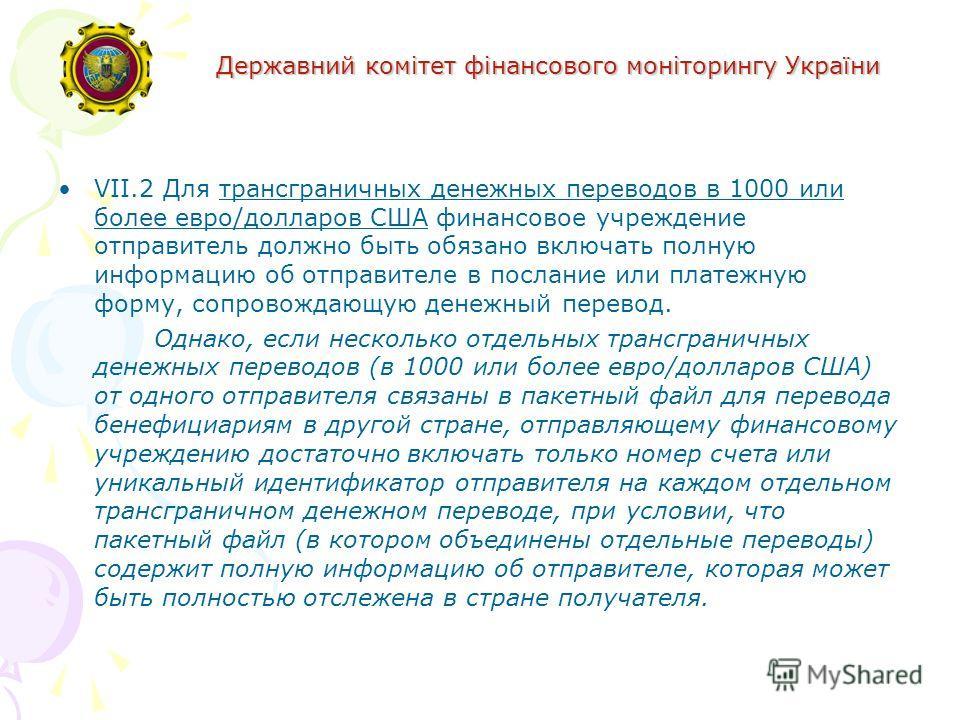 Державний комітет фінансового моніторингу України VII.2 Для трансграничных денежных переводов в 1000 или более евро/долларов США финансовое учреждение отправитель должно быть обязано включать полную информацию об отправителе в послание или платежную