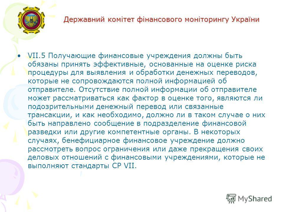 Державний комітет фінансового моніторингу України VII.5 Получающие финансовые учреждения должны быть обязаны принять эффективные, основанные на оценке риска процедуры для выявления и обработки денежных переводов, которые не сопровождаются полной инфо