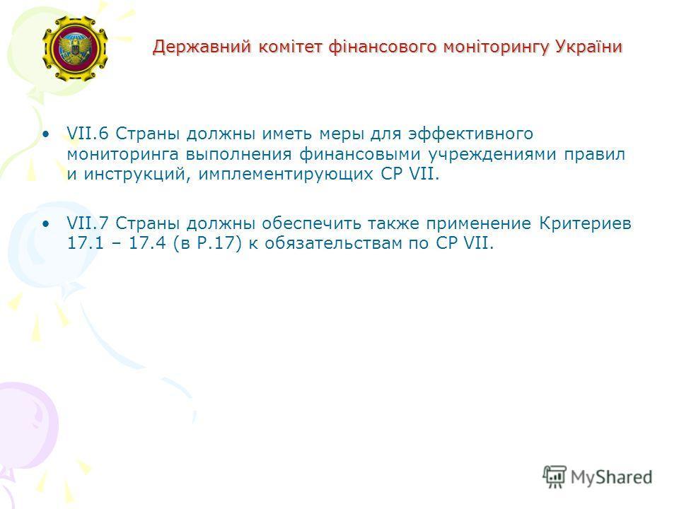 Державний комітет фінансового моніторингу України VII.6 Страны должны иметь меры для эффективного мониторинга выполнения финансовыми учреждениями правил и инструкций, имплементирующих СР VII. VII.7 Страны должны обеспечить также применение Критериев