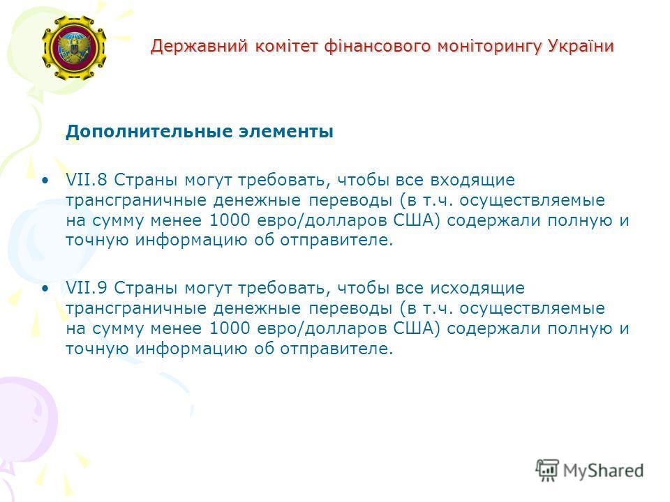 Державний комітет фінансового моніторингу України Дополнительные элементы VII.8 Страны могут требовать, чтобы все входящие трансграничные денежные переводы (в т.ч. осуществляемые на сумму менее 1000 евро/долларов США) содержали полную и точную информ