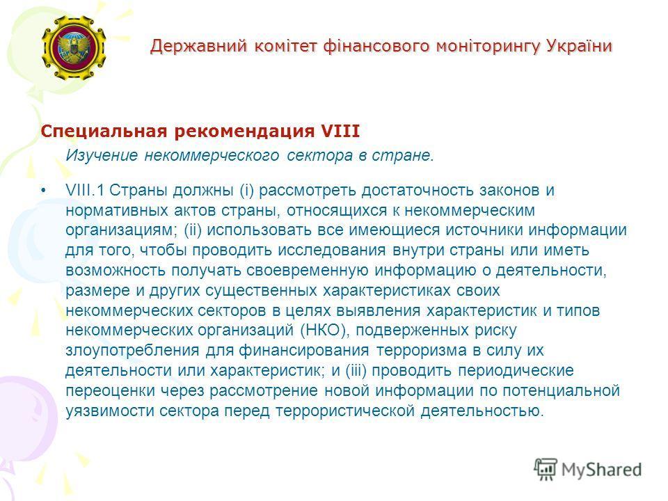Державний комітет фінансового моніторингу України Специальная рекомендация VIII Изучение некоммерческого сектора в стране. VIII.1 Страны должны (i) рассмотреть достаточность законов и нормативных актов страны, относящихся к некоммерческим организация