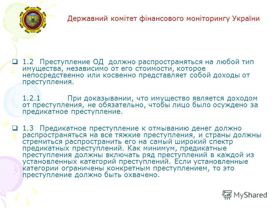 Державний комітет фінансового моніторингу України 1.2Преступление ОД должно распространяться на любой тип имущества, независимо от его стоимости, которое непосредственно или косвенно представляет собой доходы от преступления. 1.2.1При доказывании, чт