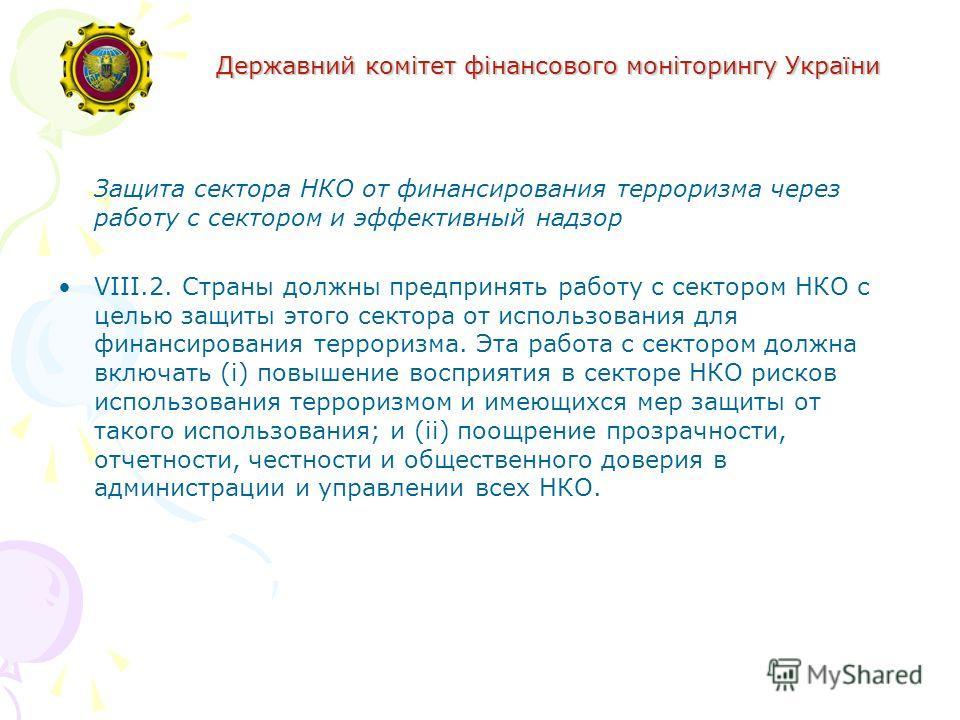 Державний комітет фінансового моніторингу України Защита сектора НКО от финансирования терроризма через работу с сектором и эффективный надзор VIII.2. Страны должны предпринять работу с сектором НКО с целью защиты этого сектора от использования для ф