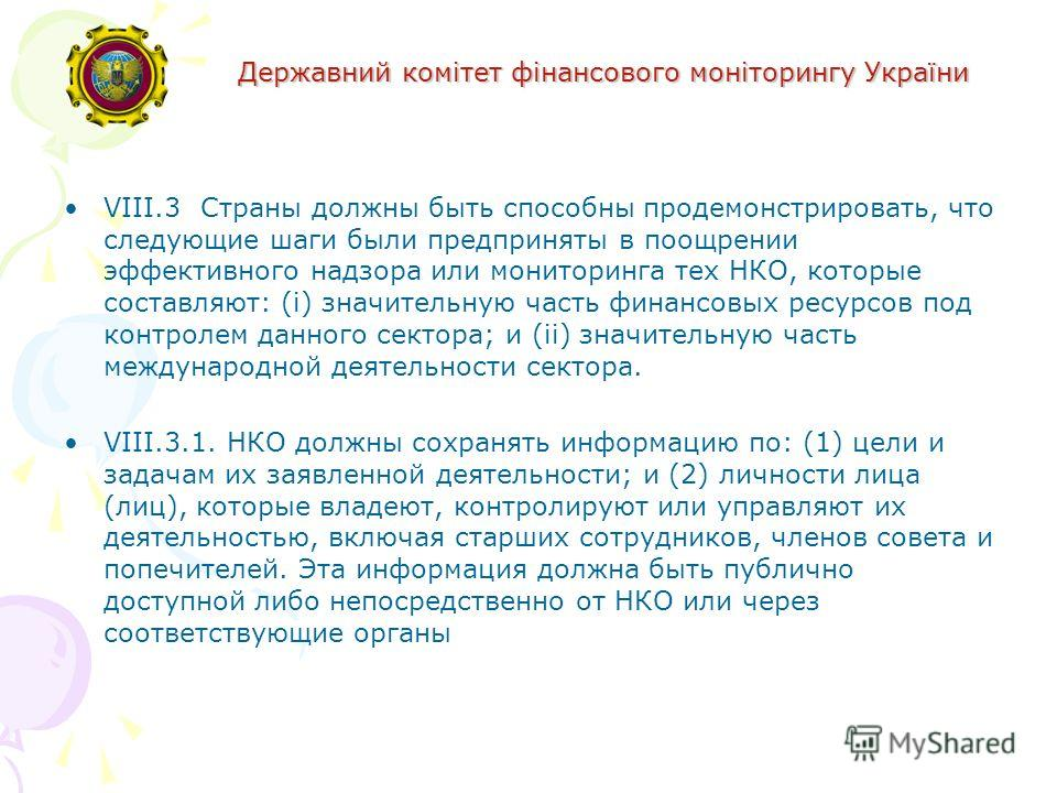 Державний комітет фінансового моніторингу України VIII.3 Страны должны быть способны продемонстрировать, что следующие шаги были предприняты в поощрении эффективного надзора или мониторинга тех НКО, которые составляют: (i) значительную часть финансов