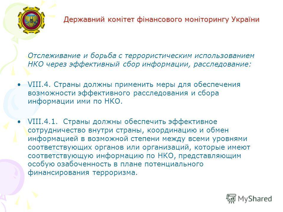 Державний комітет фінансового моніторингу України Отслеживание и борьба с террористическим использованием НКО через эффективный сбор информации, расследование: VIII.4. Страны должны применить меры для обеспечения возможности эффективного расследовани