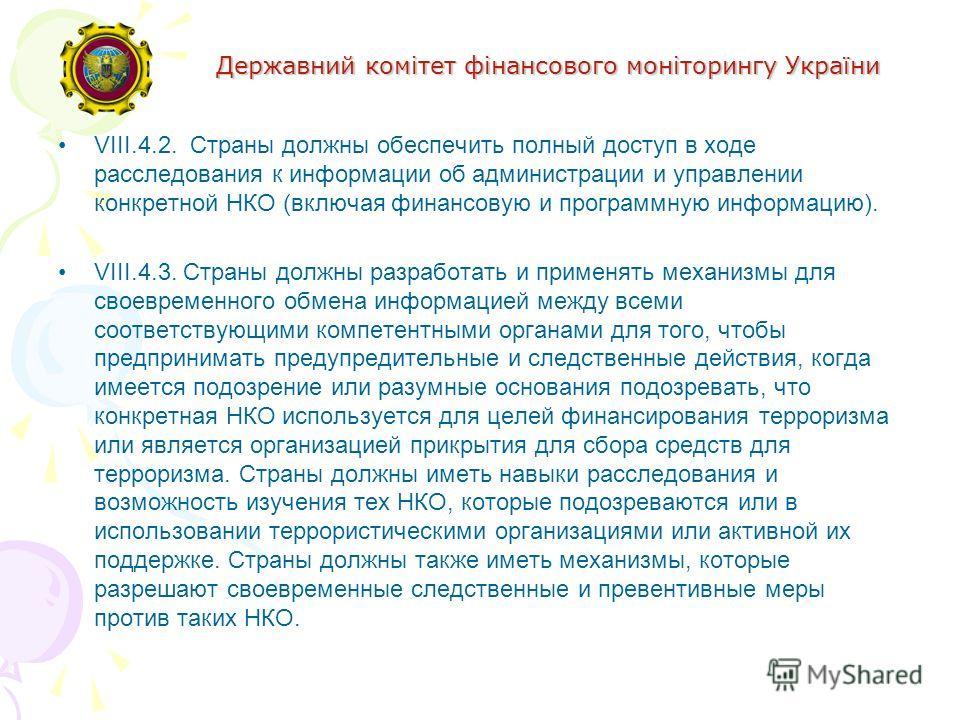 Державний комітет фінансового моніторингу України VIII.4.2. Страны должны обеспечить полный доступ в ходе расследования к информации об администрации и управлении конкретной НКО (включая финансовую и программную информацию). VIII.4.3. Страны должны р