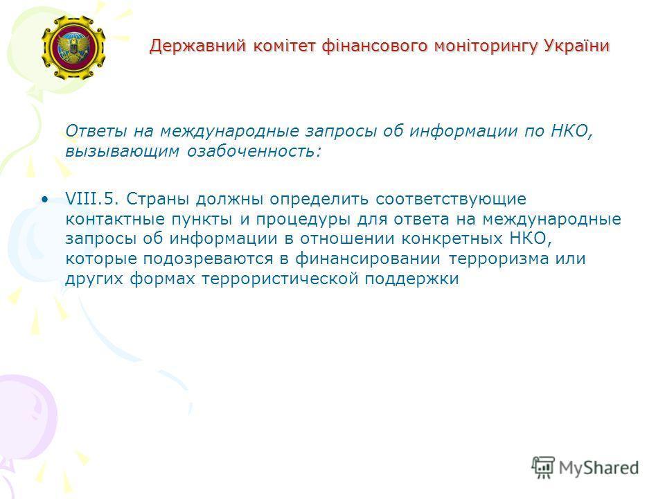 Державний комітет фінансового моніторингу України Ответы на международные запросы об информации по НКО, вызывающим озабоченность: VIII.5. Страны должны определить соответствующие контактные пункты и процедуры для ответа на международные запросы об ин
