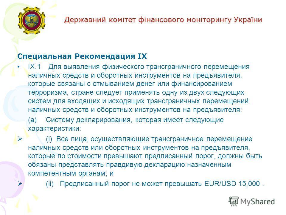 Державний комітет фінансового моніторингу України Специальная Рекомендация IX IX.1 Для выявления физического трансграничного перемещения наличных средств и оборотных инструментов на предъявителя, которые связаны с отмыванием денег или финансированием