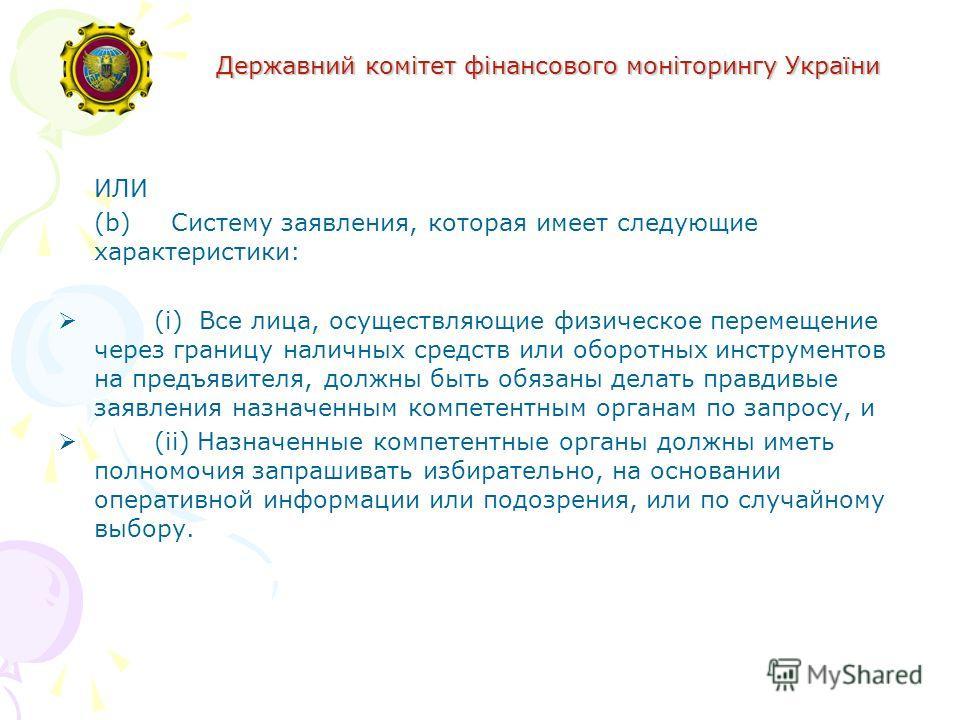 Державний комітет фінансового моніторингу України ИЛИ (b) Систему заявления, которая имеет следующие характеристики: (i) Все лица, осуществляющие физическое перемещение через границу наличных средств или оборотных инструментов на предъявителя, должны
