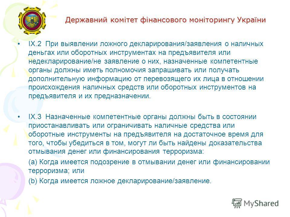 Державний комітет фінансового моніторингу України IX.2 При выявлении ложного декларирования/заявления о наличных деньгах или оборотных инструментах на предъявителя или недекларирование/не заявление о них, назначенные компетентные органы должны иметь