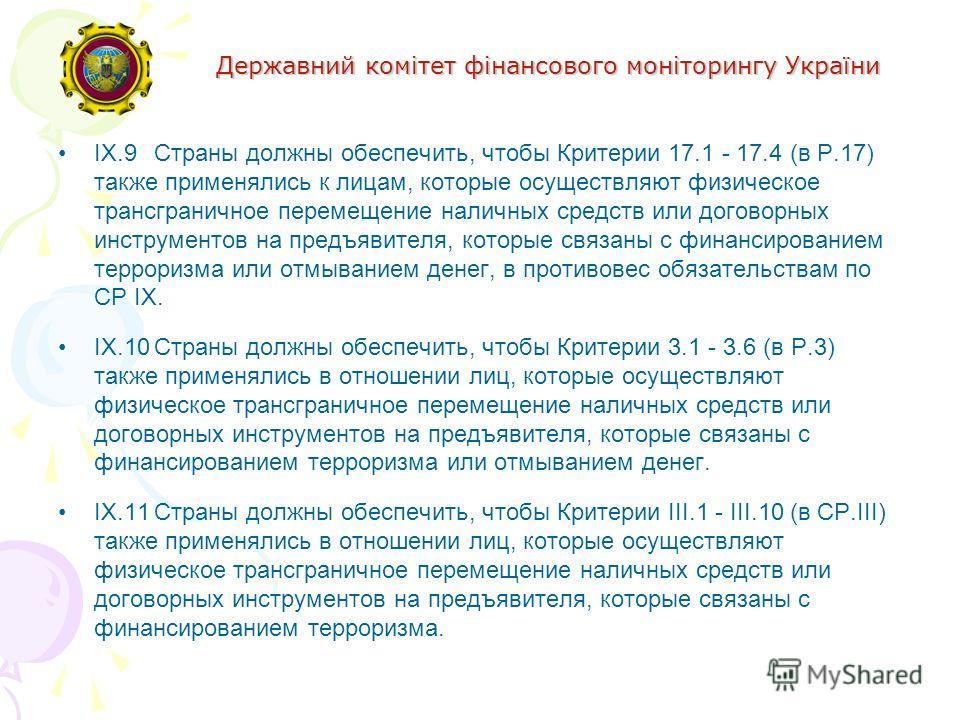 Державний комітет фінансового моніторингу України IX.9Страны должны обеспечить, чтобы Критерии 17.1 - 17.4 (в Р.17) также применялись к лицам, которые осуществляют физическое трансграничное перемещение наличных средств или договорных инструментов на