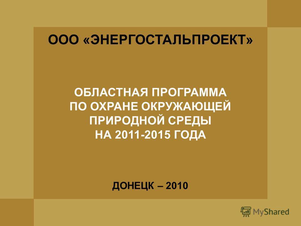 ДОНЕЦК – 2010 ООО «ЭНЕРГОСТАЛЬПРОЕКТ» ОБЛАСТНАЯ ПРОГРАММА ПО ОХРАНЕ ОКРУЖАЮЩЕЙ ПРИРОДНОЙ СРЕДЫ НА 2011-2015 ГОДА