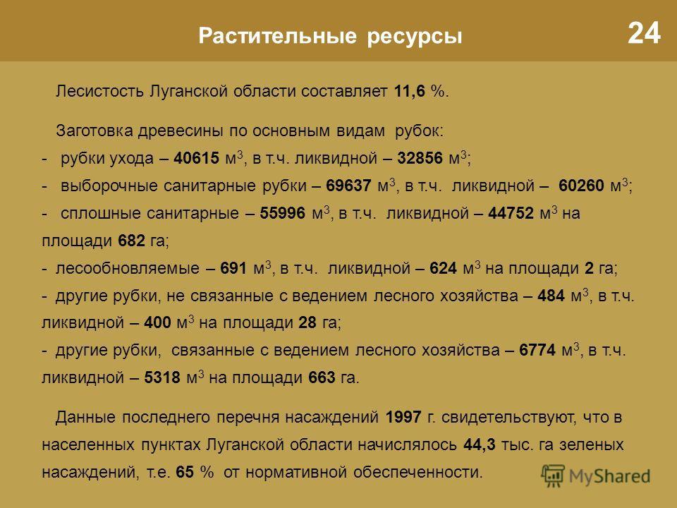 24 Растительные ресурсы Лесистость Луганской области составляет 11,6 %. Заготовка древесины по основным видам рубок: - рубки ухода – 40615 м 3, в т.ч. ликвидной – 32856 м 3 ; - выборочные санитарные рубки – 69637 м 3, в т.ч. ликвидной – 60260 м 3 ; -