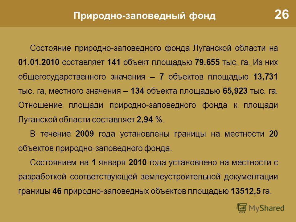 26 Природно-заповедный фонд Состояние природно-заповедного фонда Луганской области на 01.01.2010 составляет 141 объект площадью 79,655 тыс. га. Из них общегосударственного значения – 7 объектов площадью 13,731 тыс. га, местного значения – 134 объекта