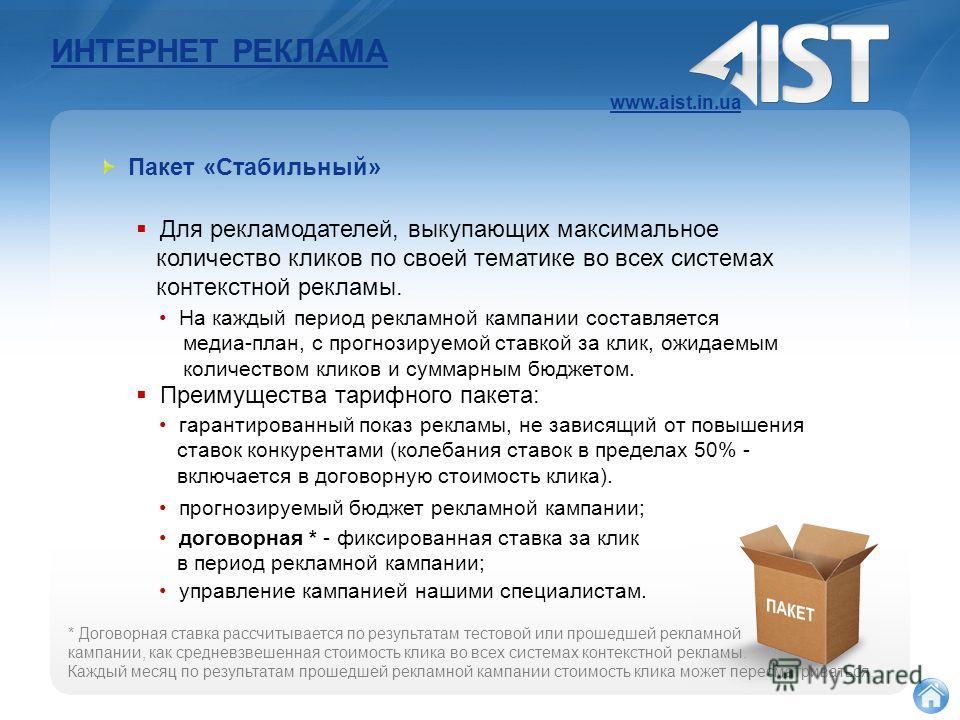 ИНТЕРНЕТ РЕКЛАМА www.aist.in.ua Пакет «Стабильный» Для рекламодателей, выкупающих максимальное количество кликов по своей тематике во всех системах контекстной рекламы. Преимущества тарифного пакета: На каждый период рекламной кампании составляется м