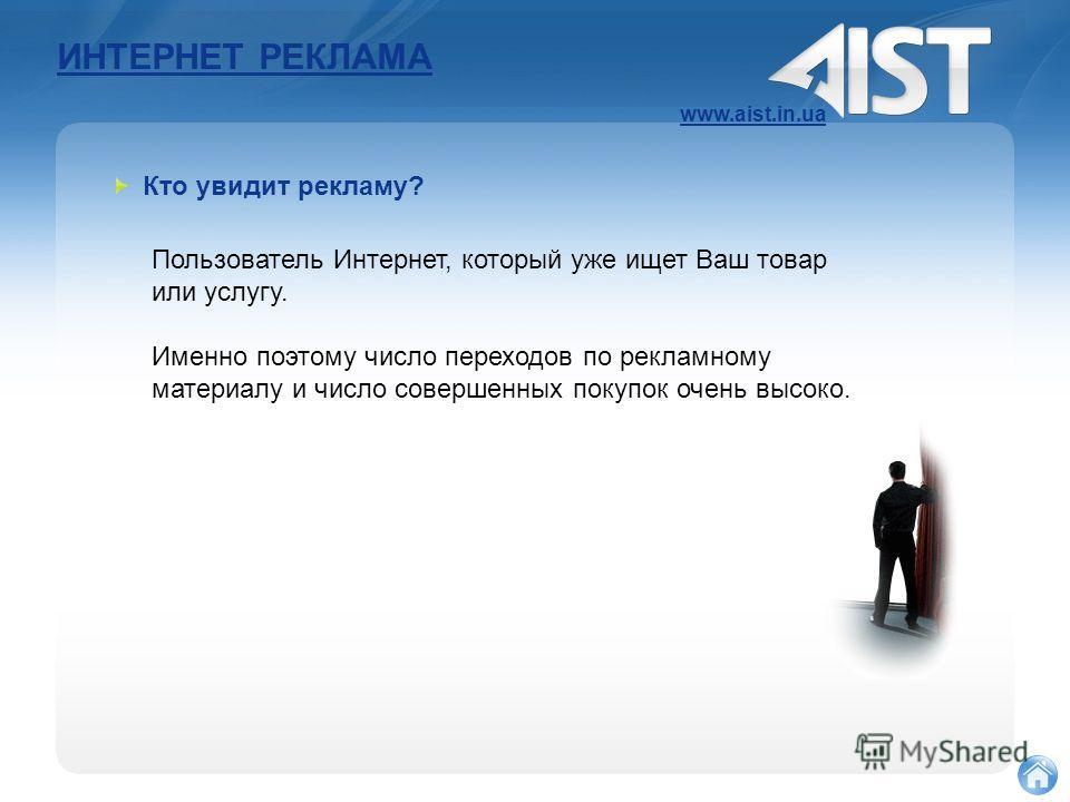 ИНТЕРНЕТ РЕКЛАМА www.aist.in.ua Пользователь Интернет, который уже ищет Ваш товар или услугу. Именно поэтому число переходов по рекламному материалу и число совершенных покупок очень высоко. Кто увидит рекламу?