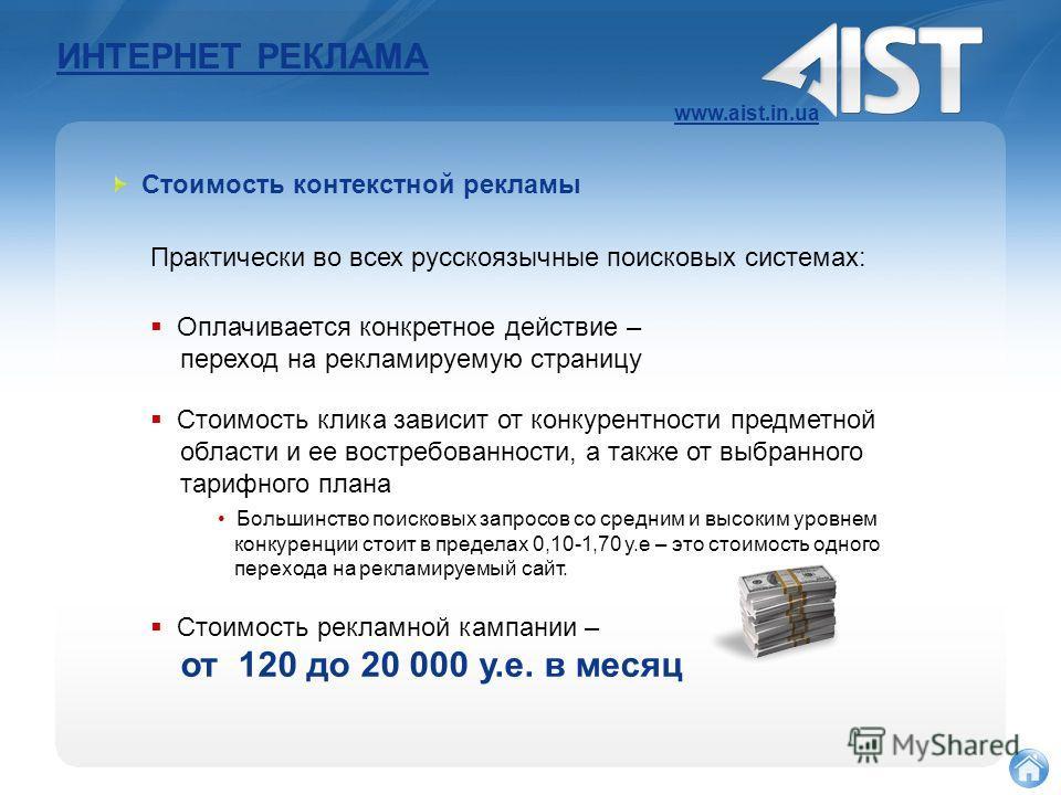 ИНТЕРНЕТ РЕКЛАМА www.aist.in.ua Практически во всех русскоязычные поисковых системах: Стоимость контекстной рекламы Оплачивается конкретное действие – переход на рекламируемую страницу Стоимость клика зависит от конкурентности предметной области и ее
