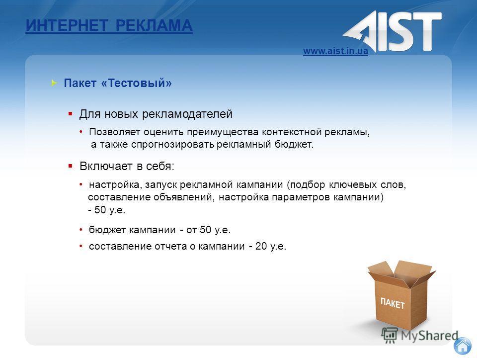 ИНТЕРНЕТ РЕКЛАМА www.aist.in.ua Пакет «Тестовый» Для новых рекламодателей Позволяет оценить преимущества контекстной рекламы, а также спрогнозировать рекламный бюджет. Включает в себя: настройка, запуск рекламной кампании (подбор ключевых слов, соста