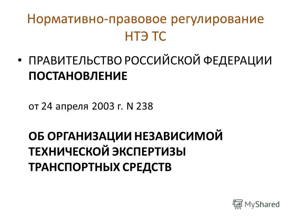 Нормативно-правовое регулирование НТЭ ТС ПРАВИТЕЛЬСТВО РОССИЙСКОЙ ФЕДЕРАЦИИ ПОСТАНОВЛЕНИЕ от 24 апреля 2003 г. N 238 ОБ ОРГАНИЗАЦИИ НЕЗАВИСИМОЙ ТЕХНИЧЕСКОЙ ЭКСПЕРТИЗЫ ТРАНСПОРТНЫХ СРЕДСТВ