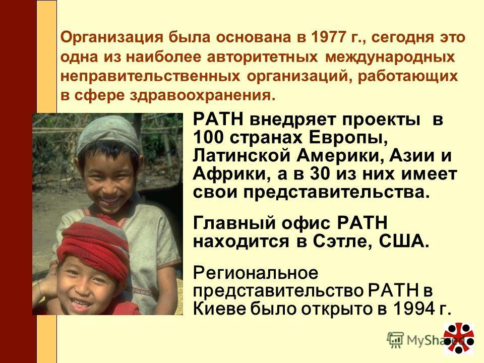 Организация была основана в 1977 г., сегодня это одна из наиболее авторитетных международных неправительственных организаций, работающих в сфере здравоохранения. PATH внедряет проекты в 100 странах Европы, Латинской Америки, Азии и Африки, а в 30 из