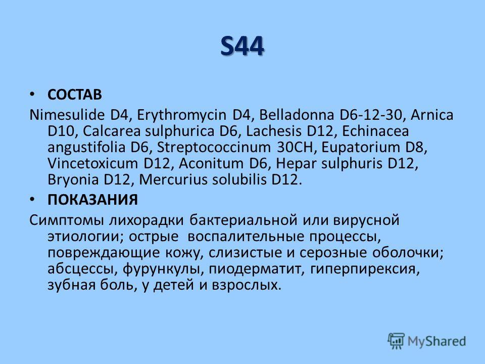 S44 СОСТАВ Nimesulide D4, Erythromycin D4, Belladonna D6-12-30, Arnica D10, Calcarea sulphurica D6, Lachesis D12, Echinacea angustifolia D6, Streptococcinum 30CH, Eupatorium D8, Vincetoxicum D12, Aconitum D6, Hepar sulphuris D12, Bryonia D12, Mercuri