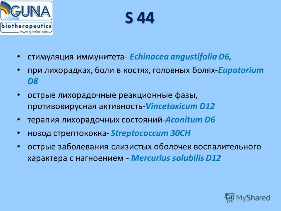 S 44 стимуляция иммунитета- Echinacea angustifolia D6, при лихорадках, боли в костях, головных болях-Eupatorium D8 острые лихорадочные реакционные фазы, противовирусная активность-Vincetoxicum D12 терапия лихорадочных состояний-Aconitum D6 нозод стре