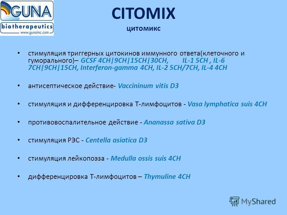 CITOMIX цитомикс стимуляция триггерных цитокинов иммунного ответа(клеточного и гуморального)– GCSF 4CH|9CH|15CH|30CH, IL-1 5CH, IL-6 7CH|9CH|15CH, Interferon-gamma 4CH, IL-2 5CH/7CH, IL-4 4CH антисептическое действие- Vaccininum vitis D3 стимуляция и