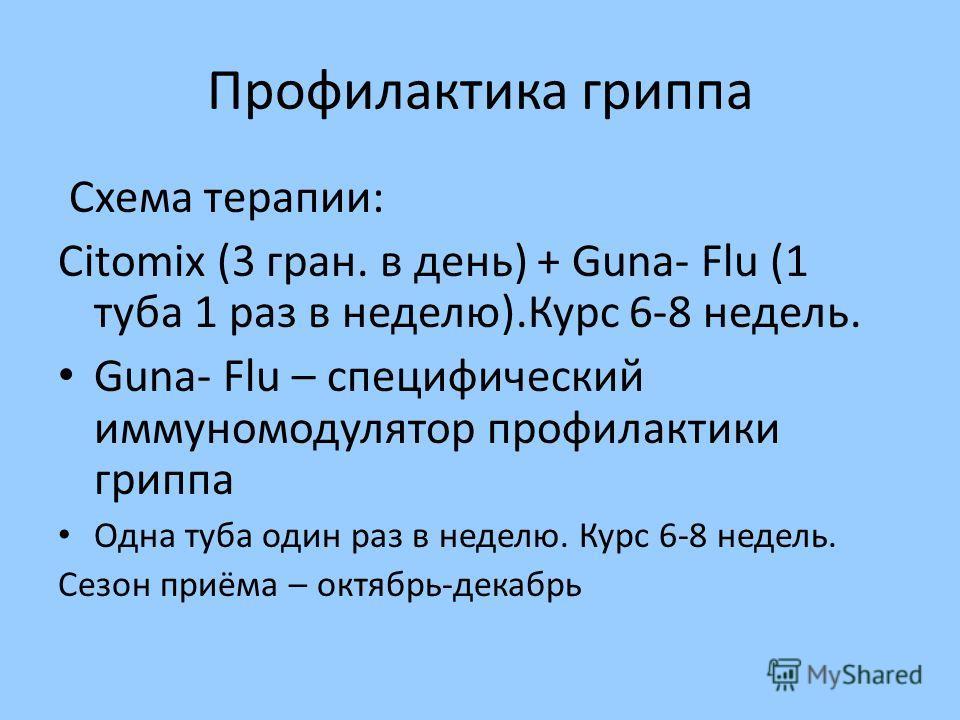 Профилактика гриппа Схема терапии: Citomix (3 гран. в день) + Guna- Flu (1 туба 1 раз в неделю).Курс 6-8 недель. Guna- Flu – специфический иммуномодулятор профилактики гриппа Одна туба один раз в неделю. Курс 6-8 недель. Сезон приёма – октябрь-декабр