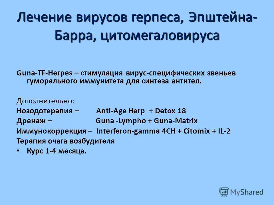 Лечение вирусов герпеса, Эпштейна- Барра, цитомегаловируса Guna-TF-Herpes – стимуляция вирус-специфических звеньев гуморального иммунитета для синтеза антител. Дополнительно: Нозодотерапия – Anti-Age Herp + Detox 18 Дренаж – Guna -Lympho + Guna-Matri