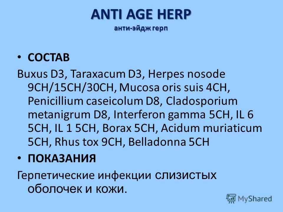 ANTI AGE HERP анти-эйдж герп СОСТАВ Buxus D3, Taraxacum D3, Herpes nosode 9CH/15CH/30CH, Mucosa oris suis 4CH, Penicillium caseicolum D8, Cladosporium metanigrum D8, Interferon gamma 5CH, IL 6 5CH, IL 1 5CH, Borax 5CH, Acidum muriaticum 5CH, Rhus tox