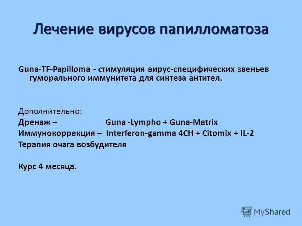 Лечение вирусов папилломатоза Guna-TF-Papilloma - стимуляция вирус-специфических звеньев гуморального иммунитета для синтеза антител. Дополнительно: Дренаж – Guna -Lympho + Guna-Matrix Иммунокоррекция – Interferon-gamma 4СН + Citomix + IL-2 Терапия о