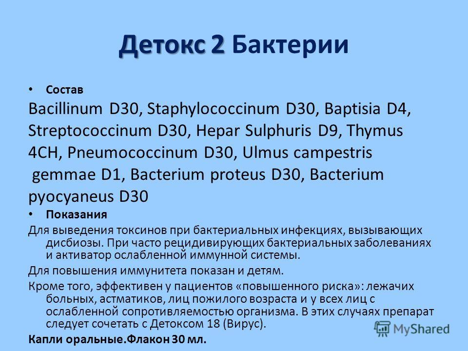 Детокс 2 Детокс 2 Бактерии Состав Bacillinum D30, Staphylococcinum D30, Baptisia D4, Streptococcinum D30, Hepar Sulphuris D9, Thymus 4CH, Pneumococcinum D30, Ulmus campestris gemmae D1, Bacterium proteus D30, Bacterium pyocyaneus D30 Показания Для вы