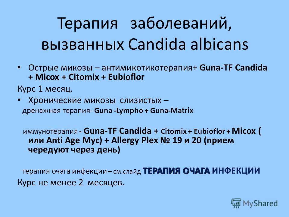 Терапия заболеваний, вызванных Candida albicans Острые микозы – антимикотикотерапия+ Guna-TF Candida + Micox + Citomix + Eubioflor Курс 1 месяц. Хронические микозы слизистых – дренажная терапия- Guna -Lympho + Guna-Matrix иммунотерапия - Guna-TF Cand