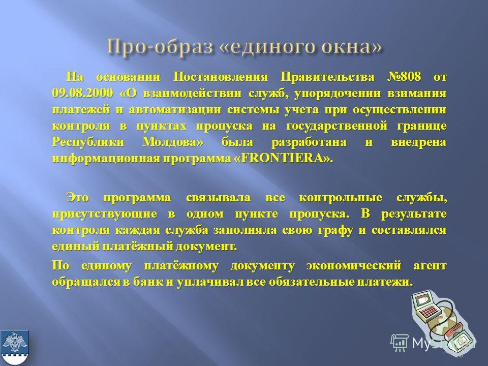 На основании Постановления Правительства 808 от 09.08.2000 «О взаимодействии служб, упорядочении взимания платежей и автоматизации системы учета при осуществлении контроля в пунктах пропуска на государственной границе Республики Молдова» была разрабо