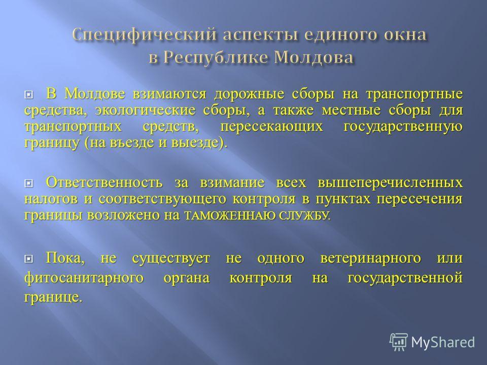 В Молдове взимаются дорожные сборы на транспортные средства, экологические сборы, а также местные сборы для транспортных средств, пересекающих государственную границу (на въезде и выезде). В Молдове взимаются дорожные сборы на транспортные средства,