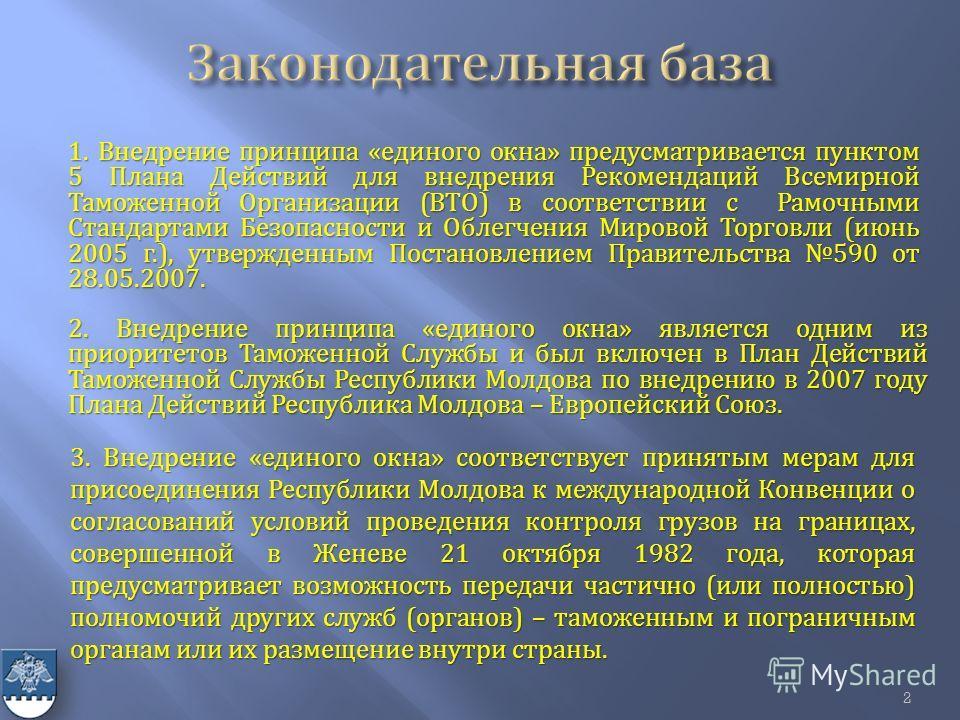 2. Внедрение принципа « единого окна » является одним из приоритетов Таможенной Службы и был включен в План Действий Таможенной Службы Республики Молдова по внедрению в 2007 году Плана Действий Республика Молдова – Европейский Союз. 1. Внедрение прин