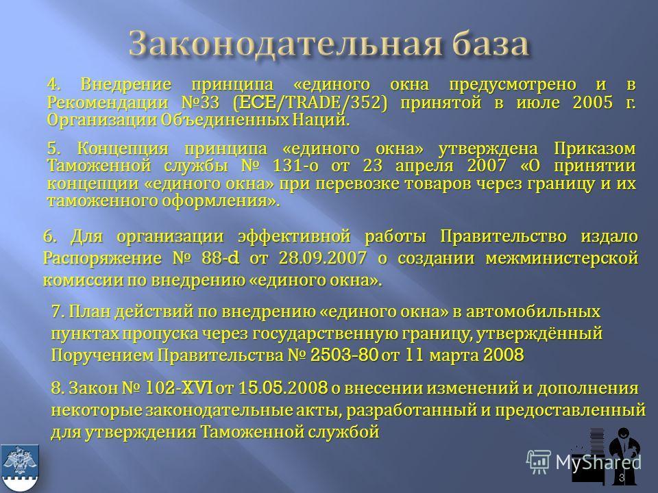 4. Внедрение принципа « единого окна предусмотрено и в Рекомендации 33 (ECE/TRADE/352) принятой в июле 2005 г. Организации Объединенных Наций. 5. Концепция принципа « единого окна » утверждена Приказом Таможенной службы 131- о от 23 апреля 2007 « О п