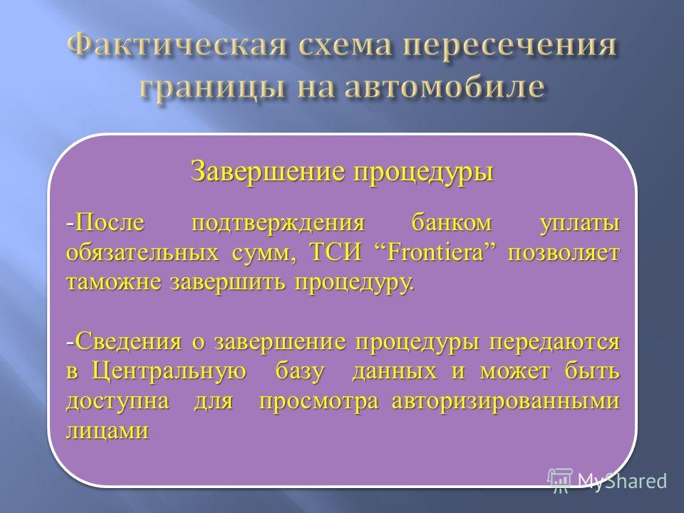 Завершение процедуры -После подтверждения банком уплаты обязательных сумм, ТСИ Frontiera позволяет таможне завершить процедуру. -Сведения о завершение процедуры передаются в Центральную базу данных и может быть доступна для просмотра авторизированным