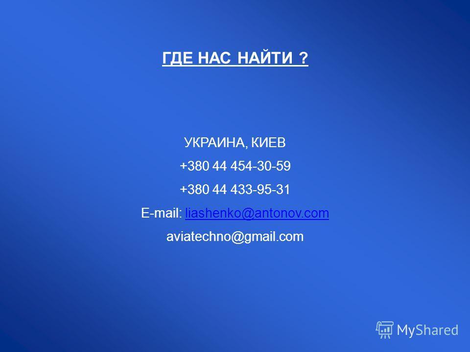 ГДЕ НАС НАЙТИ ? УКРАИНА, КИЕВ +380 44 454-30-59 +380 44 433-95-31 E-mail: liashenko@antonov.comliashenko@antonov.com aviatechno@gmail.com