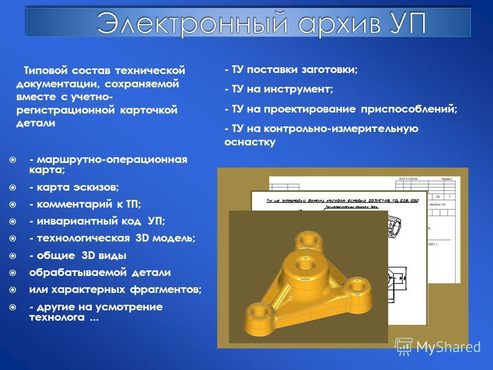 - маршрутно-операционная карта; - карта эскизов; - комментарий к ТП; - инвариантный код УП; - технологическая 3D модель; - общие 3D виды обрабатываемой детали или характерных фрагментов; - другие на усмотрение технолога... - ТУ поставки заготовки; -