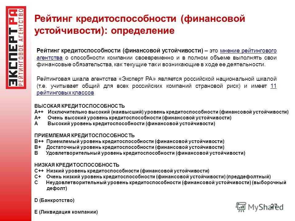 27 Рейтинг кредитоспособности (финансовой устойчивости): определение Рейтинговая шкала агентства «Эксперт РА» является российской национальной шкалой (т.е. учитывает общий для всех российских компаний страновой риск) и имеет 11 рейтинговых классов ВЫ