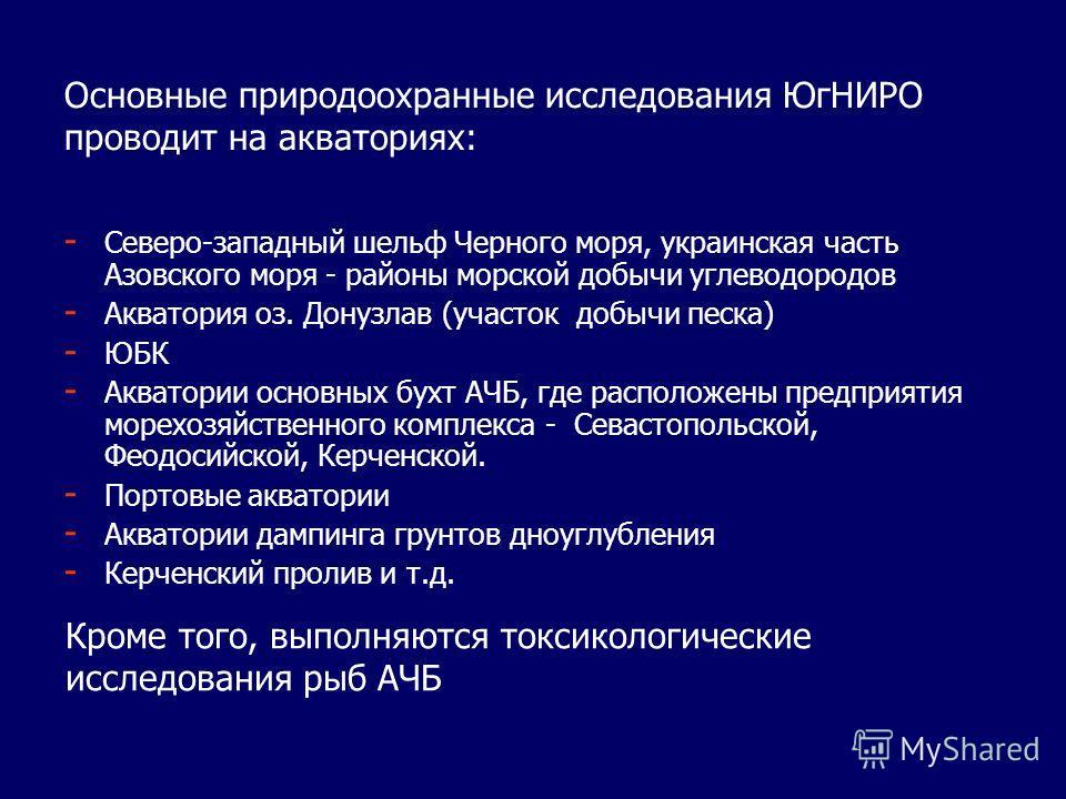 Основные природоохранные исследования ЮгНИРО проводит на акваториях: - - Северо-западный шельф Черного моря, украинская часть Азовского моря - районы морской добычи углеводородов - - Акватория оз. Донузлав (участок добычи песка) - - ЮБК - - Акватории