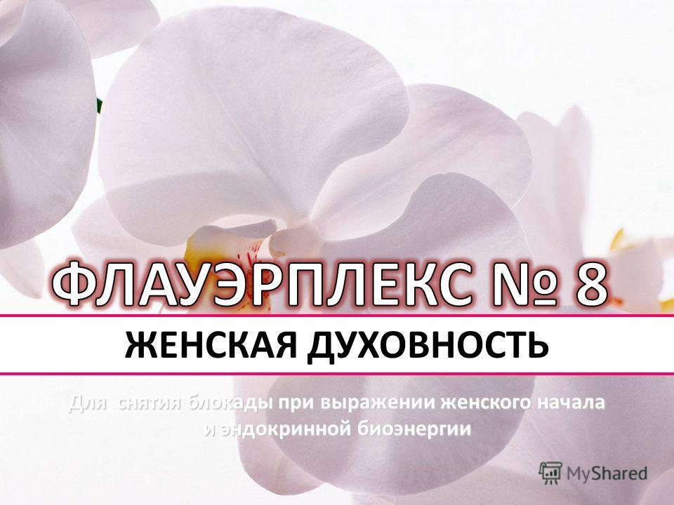 ЖЕНСКАЯ ДУХОВНОСТЬ Для снятия блокады при выражении женского начала и эндокринной биоэнергии