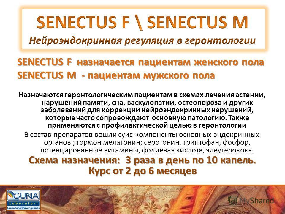 SENECTUS F назначается пациентам женского пола SENECTUS М - пациентам мужского пола Назначаются геронтологическим пациентам в схемах лечения астении, нарушений памяти, сна, васкулопатии, остеопороза и других заболеваний для коррекции нейроэндокринных