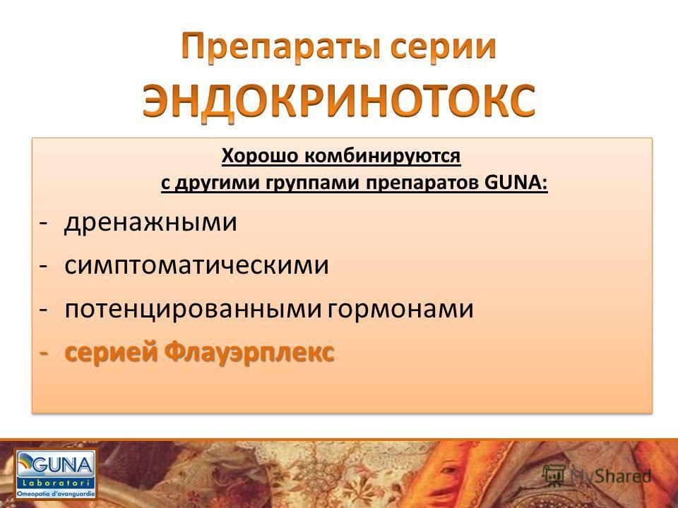 Хорошо комбинируются с другими группами препаратов GUNA: -дренажными -симптоматическими -потенцированными гормонами -серией Флауэрплекс Хорошо комбинируются с другими группами препаратов GUNA: -дренажными -симптоматическими -потенцированными гормонам