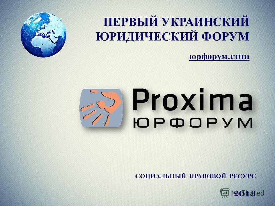 ПЕРВЫЙ УКРАИНСКИЙ ЮРИДИЧЕСКИЙ ФОРУМ юрфорум.com СОЦИАЛЬНЫЙ ПРАВОВОЙ РЕСУРС 2013