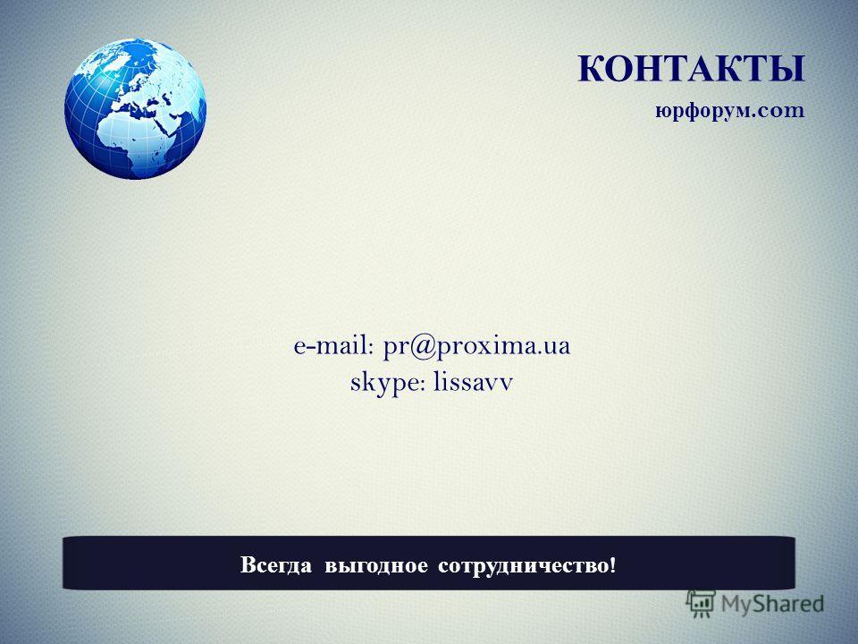 КОНТАКТЫ e-mail: pr@proxima.ua skype: lissavv Всегда выгодное сотрудничество ! юрфорум.com